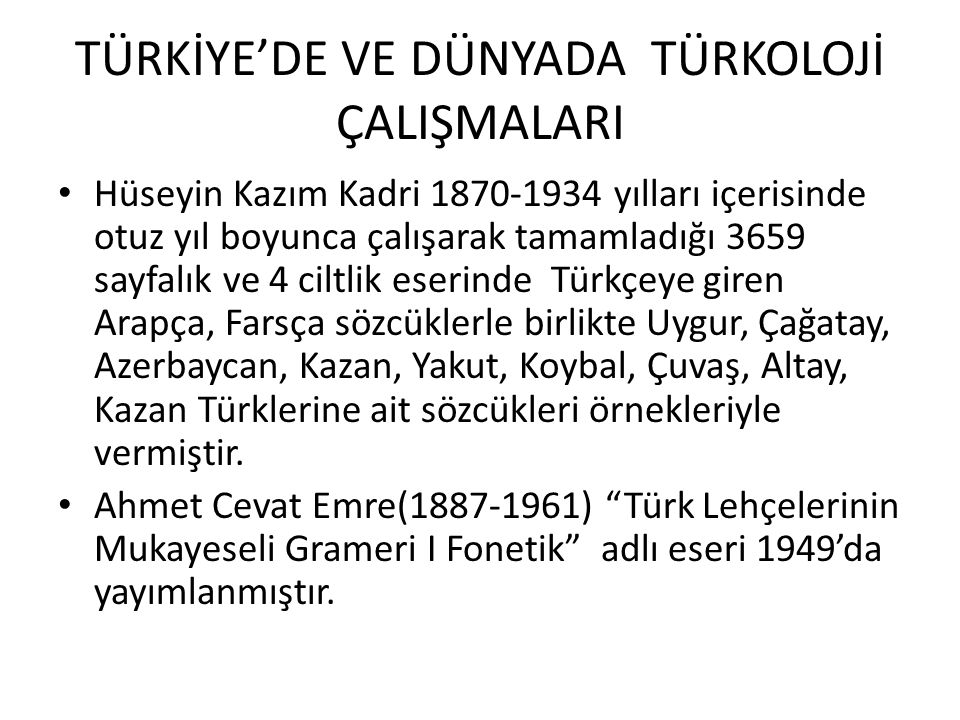 TÜRKİYE'DE VE DÜNYADA TÜRKOLOJİ ÇALIŞMALARI Hüseyin Kazım Kadri 1870-1934 yılları içerisinde otuz yıl boyunca çalışarak tamamladığı 3659 sayfalık ve 4 ciltlik eserinde Türkçeye giren Arapça, Farsça sözcüklerle birlikte Uygur, Çağatay, Azerbaycan, Kazan, Yakut, Koybal, Çuvaş, Altay, Kazan Türklerine ait sözcükleri örnekleriyle vermiştir.