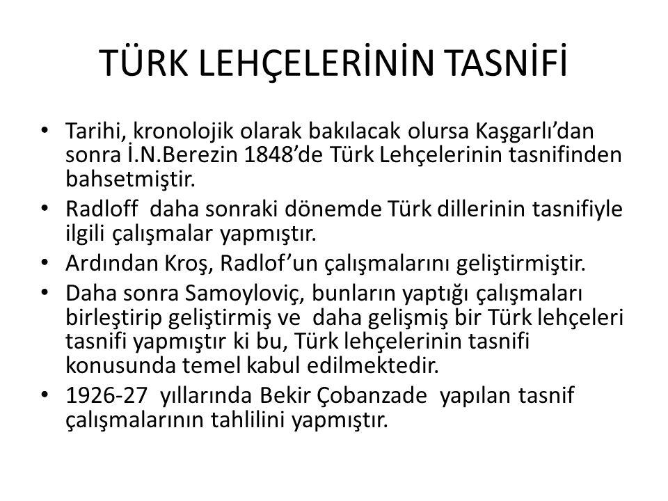 TÜRK LEHÇELERİNİN TASNİFİ Tarihi, kronolojik olarak bakılacak olursa Kaşgarlı'dan sonra İ.N.Berezin 1848'de Türk Lehçelerinin tasnifinden bahsetmiştir.