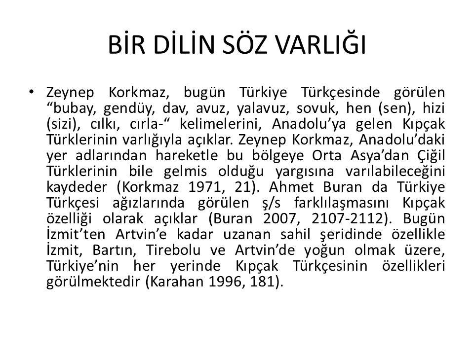 BİR DİLİN SÖZ VARLIĞI Zeynep Korkmaz, bugün Türkiye Türkçesinde görülen bubay, gendüy, dav, avuz, yalavuz, sovuk, hen (sen), hizi (sizi), cılkı, cırla- kelimelerini, Anadolu'ya gelen Kıpçak Türklerinin varlığıyla açıklar.
