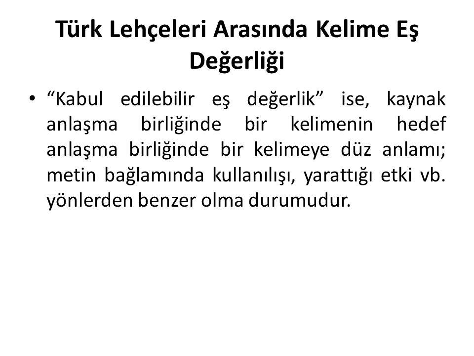 Türk Lehçeleri Arasında Kelime Eş Değerliği Kabul edilebilir eş değerlik ise, kaynak anlaşma birliğinde bir kelimenin hedef anlaşma birliğinde bir kelimeye düz anlamı; metin bağlamında kullanılışı, yarattığı etki vb.