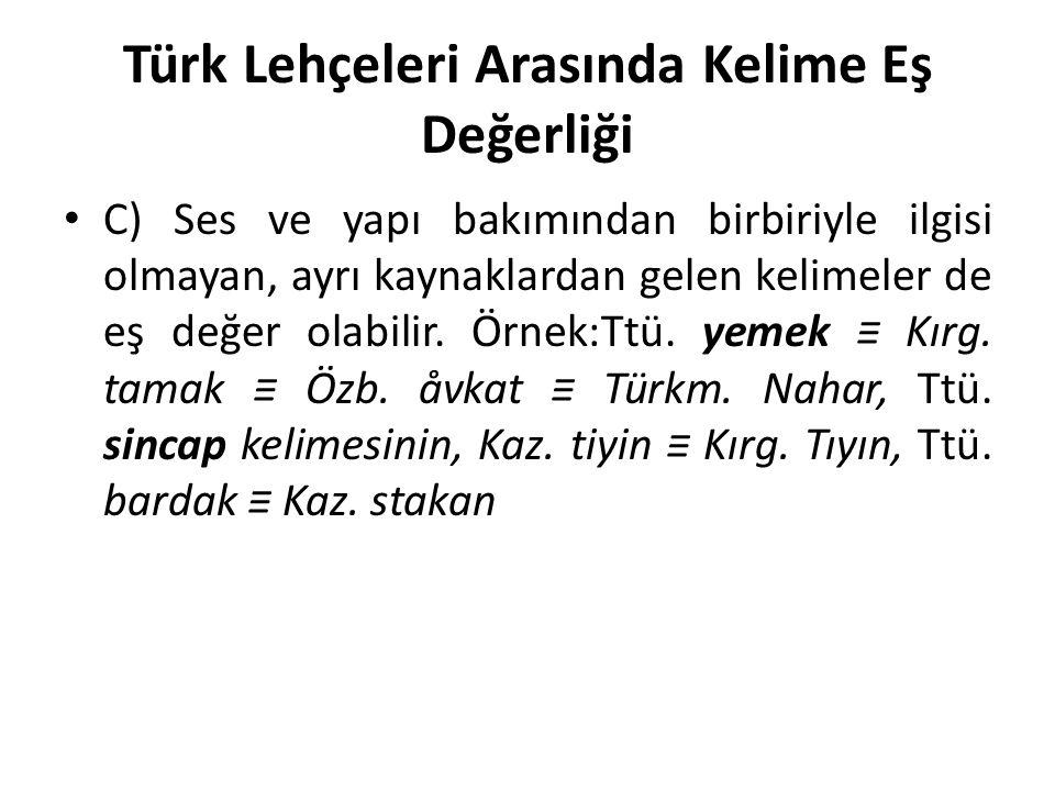 Türk Lehçeleri Arasında Kelime Eş Değerliği C) Ses ve yapı bakımından birbiriyle ilgisi olmayan, ayrı kaynaklardan gelen kelimeler de eş değer olabilir.