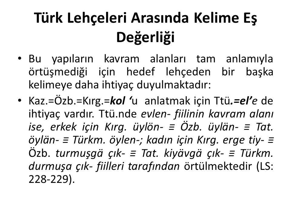 Türk Lehçeleri Arasında Kelime Eş Değerliği Bu yapıların kavram alanları tam anlamıyla örtüşmediği için hedef lehçeden bir başka kelimeye daha ihtiyaç duyulmaktadır: Kaz.=Özb.=Kırg.=kol 'u anlatmak için Ttü.=el'e de ihtiyaç vardır.