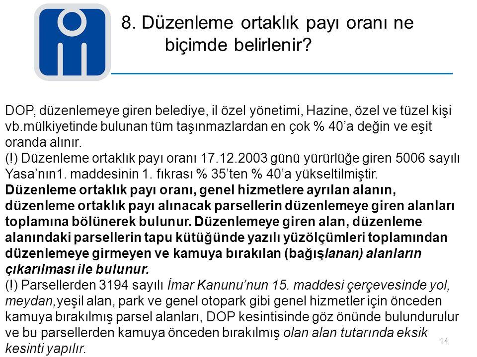 8. Düzenleme ortaklık payı oranı ne biçimde belirlenir? 14 DOP, düzenlemeye giren belediye, il özel yönetimi, Hazine, özel ve tüzel kişi vb.mülkiyetin