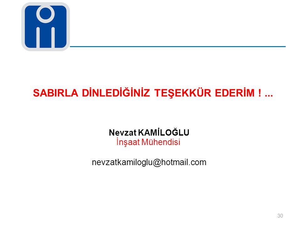 30 Nevzat KAMİLOĞLU İnşaat Mühendisi nevzatkamiloglu@hotmail.com SABIRLA DİNLEDİĞİNİZ TEŞEKKÜR EDERİM !...