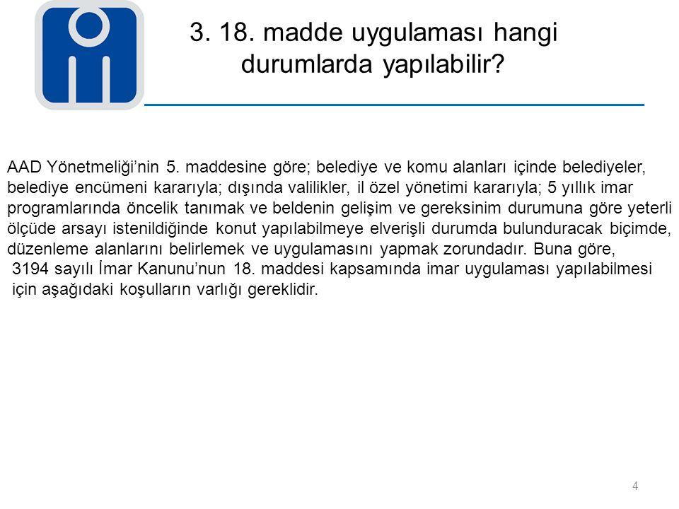 3. 18. madde uygulaması hangi durumlarda yapılabilir? 4 AAD Yönetmeliği'nin 5. maddesine göre; belediye ve komu alanları içinde belediyeler, belediye