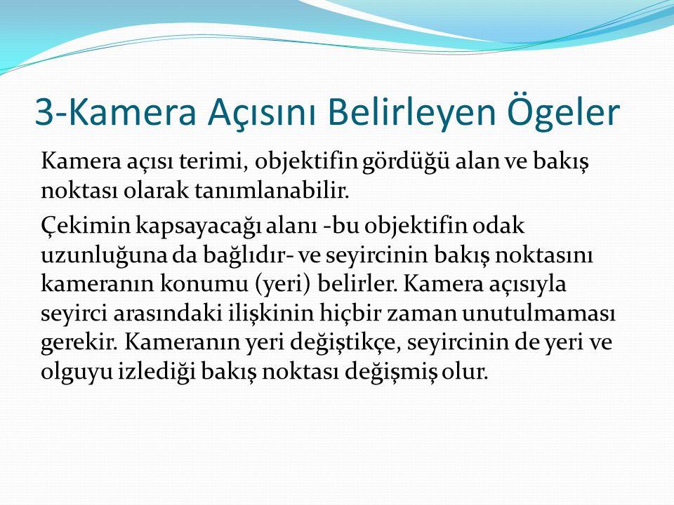 3-Kamera Açısını Belirleyen Ögeler Kamera açısı terimi, objektifin gördüğü alan ve bakış noktası olarak tanımlanabilir. Çekimin kapsayacağı alanı -bu