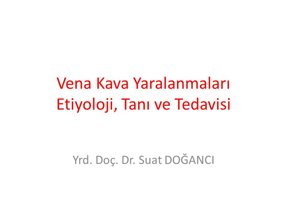 Vena Kava Yaralanmaları Etiyoloji, Tanı ve Tedavisi Yrd. Doç. Dr. Suat DOĞANCI