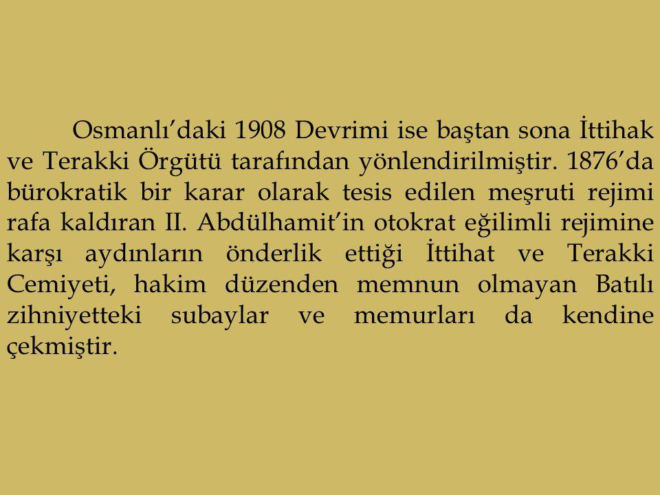 Osmanlı'daki 1908 Devrimi ise baştan sona İttihak ve Terakki Örgütü tarafından yönlendirilmiştir. 1876'da bürokratik bir karar olarak tesis edilen meş