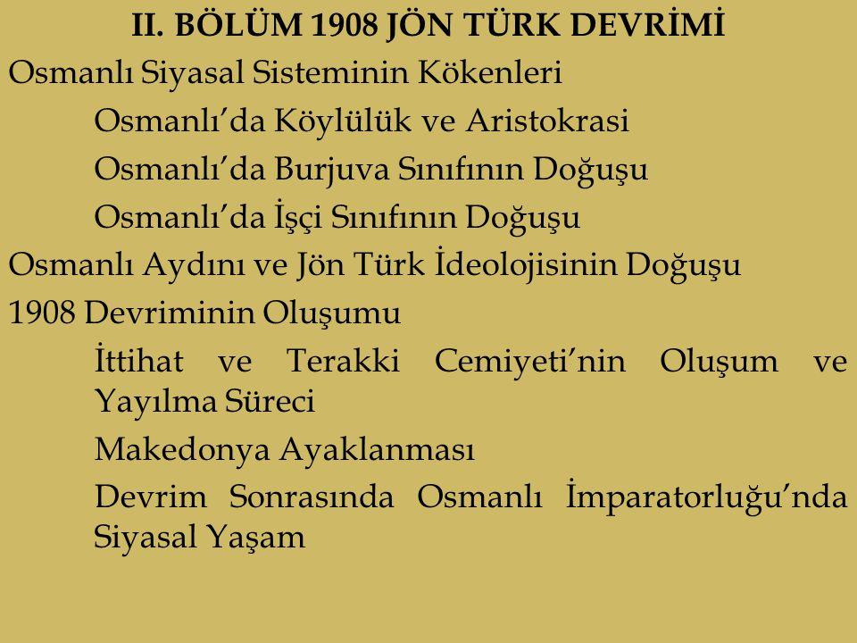 II. BÖLÜM 1908 JÖN TÜRK DEVRİMİ Osmanlı Siyasal Sisteminin Kökenleri Osmanlı'da Köylülük ve Aristokrasi Osmanlı'da Burjuva Sınıfının Doğuşu Osmanlı'da