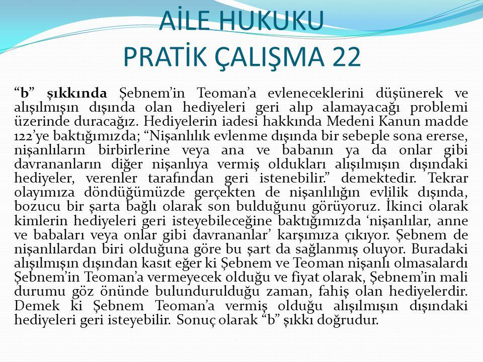 """AİLE HUKUKU PRATİK ÇALIŞMA 22 """"b"""" şıkkında Şebnem'in Teoman'a evleneceklerini düşünerek ve alışılmışın dışında olan hediyeleri geri alıp alamayacağı p"""