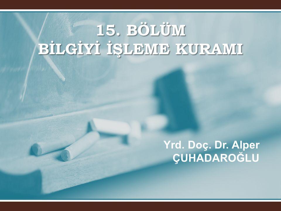 15. BÖLÜM BİLGİYİ İŞLEME KURAMI Yrd. Doç. Dr. Alper ÇUHADAROĞLU