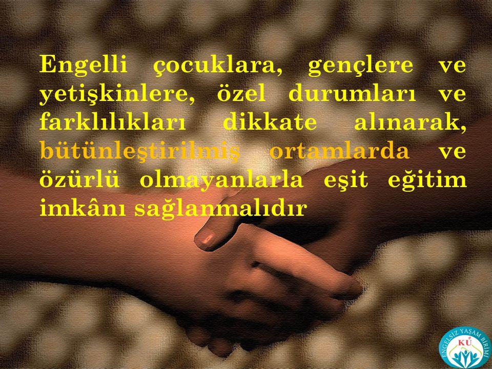 Engelli çocuklara, gençlere ve yetişkinlere, özel durumları ve farklılıkları dikkate alınarak, bütünleştirilmiş ortamlarda ve özürlü olmayanlarla eşit