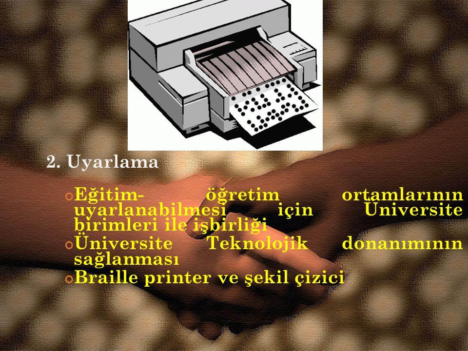 2. Uyarlama Eğitim- öğretim ortamlarının uyarlanabilmesi için Üniversite birimleri ile işbirliği Üniversite Teknolojik donanımının sağlanması Braille