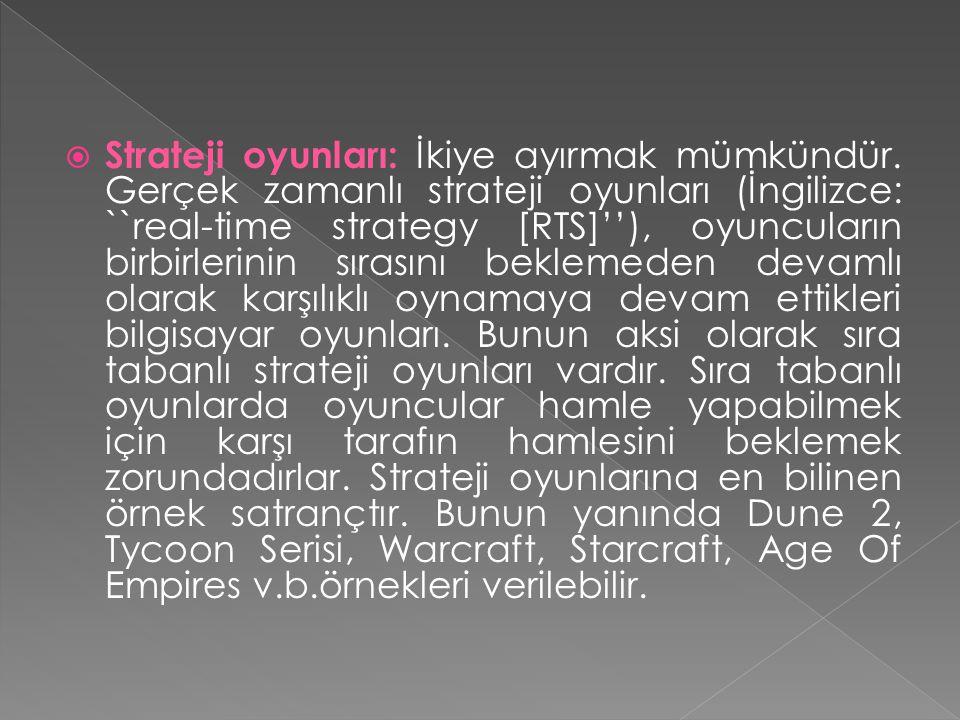  Strateji oyunları: İkiye ayırmak mümkündür. Gerçek zamanlı strateji oyunları (İngilizce: ``real-time strategy [RTS]''), oyuncuların birbirlerinin sı