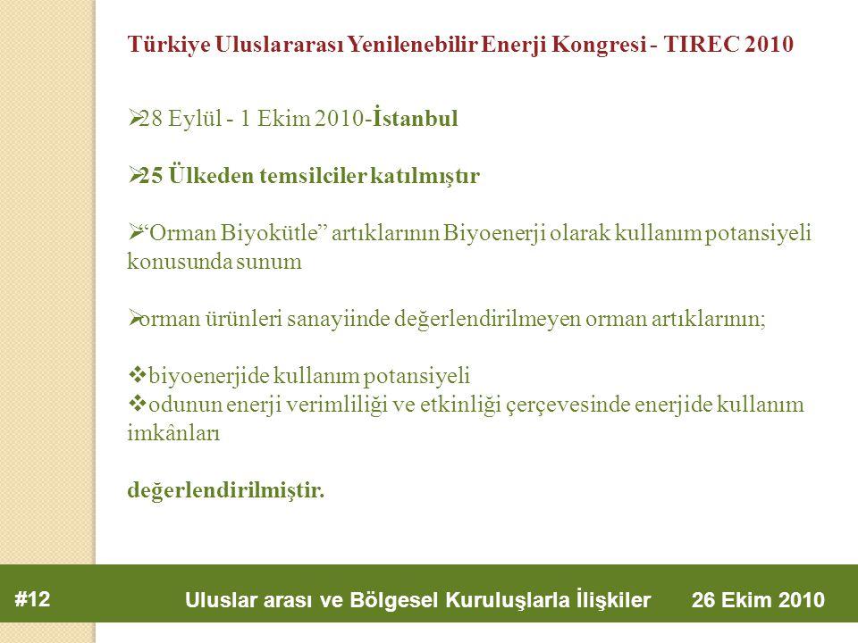 #12 Uluslar arası ve Bölgesel Kuruluşlarla İlişkiler 26 Ekim 2010 Türkiye Uluslararası Yenilenebilir Enerji Kongresi - TIREC 2010  28 Eylül - 1 Ekim 2010-İstanbul  25 Ülkeden temsilciler katılmıştır  Orman Biyokütle artıklarının Biyoenerji olarak kullanım potansiyeli konusunda sunum  orman ürünleri sanayiinde değerlendirilmeyen orman artıklarının;  biyoenerjide kullanım potansiyeli  odunun enerji verimliliği ve etkinliği çerçevesinde enerjide kullanım imkânları değerlendirilmiştir.
