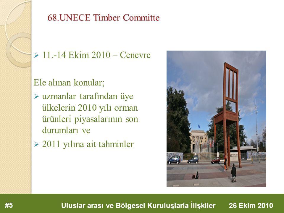 68.UNECE Timber Committe  11.-14 Ekim 2010 – Cenevre Ele alınan konular;  uzmanlar tarafından üye ülkelerin 2010 yılı orman ürünleri piyasalarının son durumları ve  2011 yılına ait tahminler #5 Uluslar arası ve Bölgesel Kuruluşlarla İlişkiler 26 Ekim 2010
