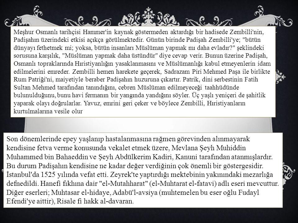 Meşhur Osmanlı tarihçisi Hammer'in kaynak göstermeden aktardığı bir hadisede Zembilli'nin, Padişahın üzerindeki etkisi açıkça görülmektedir. Günün bir