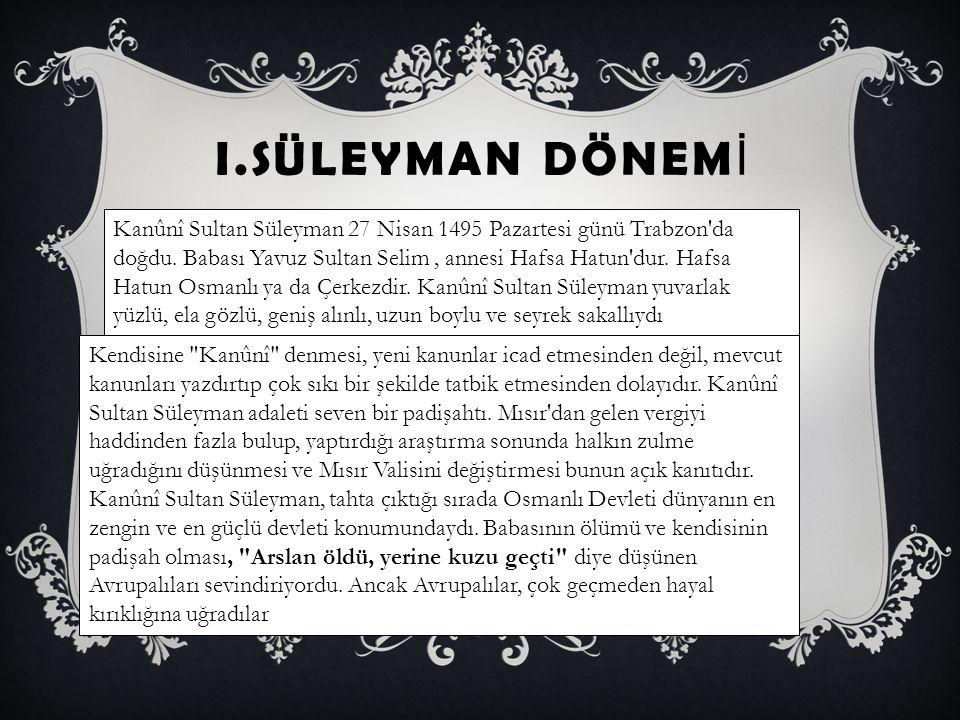 I.SÜLEYMAN DÖNEM İ Kanûnî Sultan Süleyman 27 Nisan 1495 Pazartesi günü Trabzon'da doğdu. Babası Yavuz Sultan Selim, annesi Hafsa Hatun'dur. Hafsa Hatu