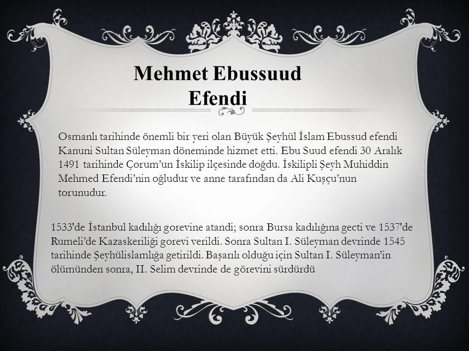 Mehmet Ebussuud Efendi Osmanlı tarihinde önemli bir yeri olan Büyük Şeyhül İslam Ebussud efendi Kanuni Sultan Süleyman döneminde hizmet etti. Ebu Suud