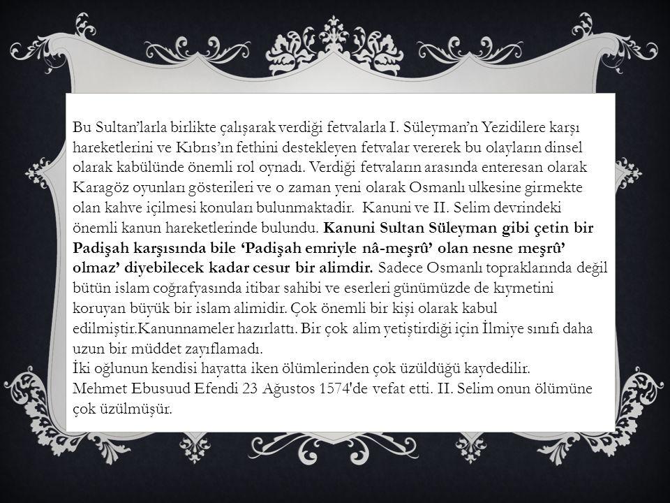 Bu Sultan'larla birlikte çalışarak verdiği fetvalarla I. Süleyman'n Yezidilere karşı hareketlerini ve Kıbrıs'ın fethini destekleyen fetvalar vererek b
