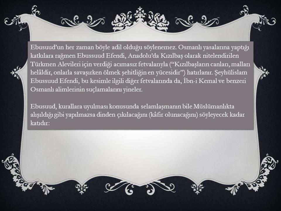 Ebusuud'un her zaman böyle adil olduğu söylenemez. Osmanlı yasalarına yaptığı katkılara rağmen Ebussuud Efendi, Anadolu'da Kızılbaş olarak nitelendiri