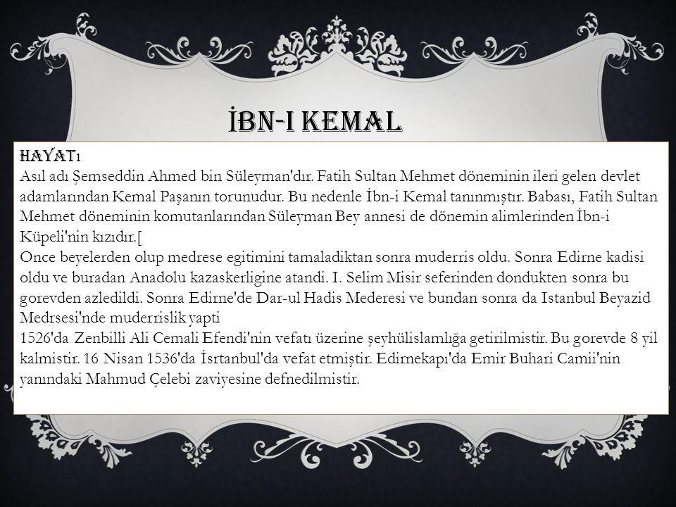 İ bn-i Kemal Hayat ı Asıl adı Şemseddin Ahmed bin Süleyman'dır. Fatih Sultan Mehmet döneminin ileri gelen devlet adamlarından Kemal Paşanın torunudur.