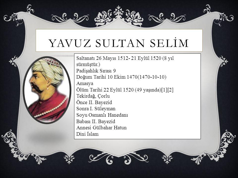 YAVUZ SULTAN SELİM Saltanatı 26 Mayıs 1512- 21 Eylül 1520 (8 yıl sürmüştür.) Padişahlık Sırası 9 Doğum Tarihi 10 Ekim 1470(1470-10-10) Amasya Ölüm Tar