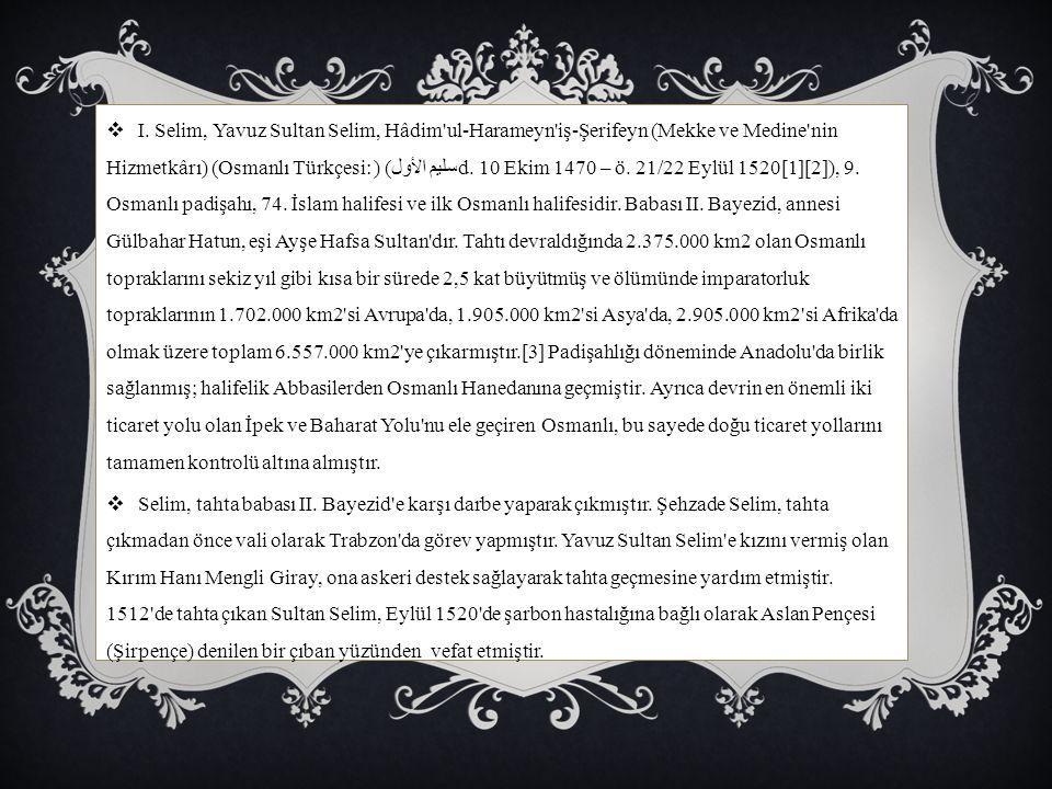  I. Selim, Yavuz Sultan Selim, Hâdim'ul-Harameyn'iş-Şerifeyn (Mekke ve Medine'nin Hizmetkârı) (Osmanlı Türkçesi: سليم الأول) (d. 10 Ekim 1470 – ö. 21
