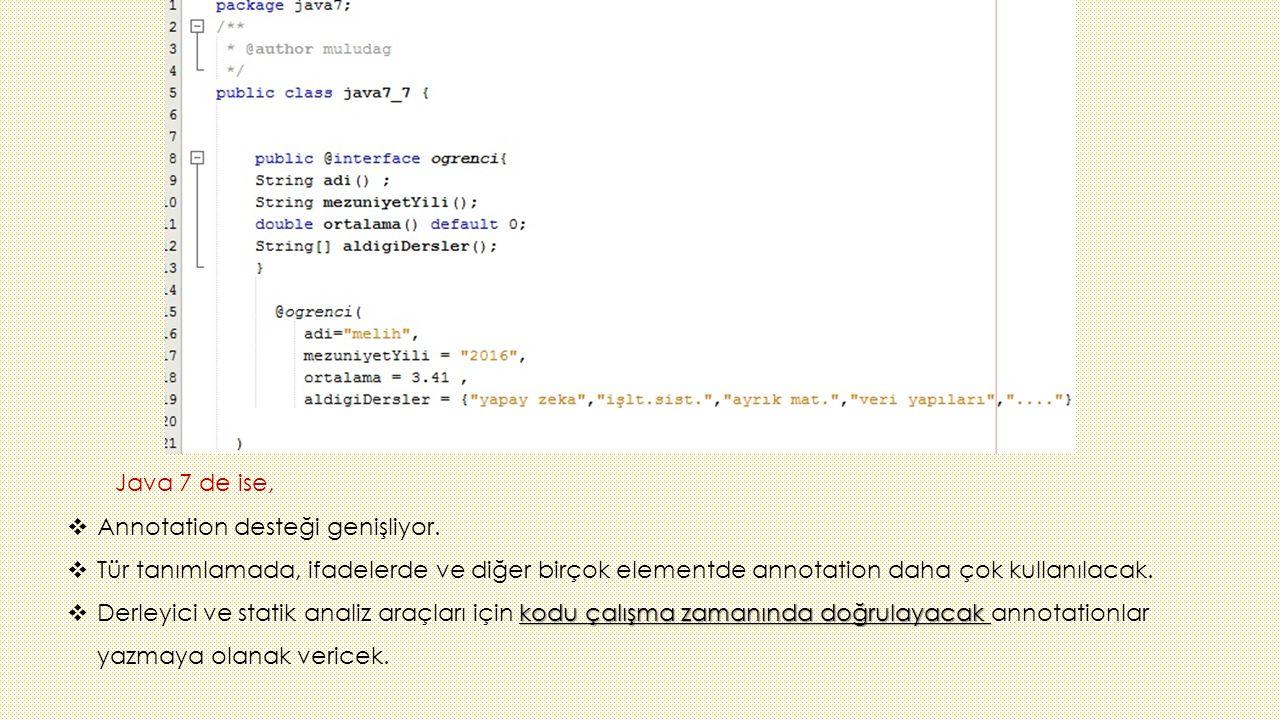 Java 7 de ise,  Annotation desteği genişliyor.  Tür tanımlamada, ifadelerde ve diğer birçok elementde annotation daha çok kullanılacak. kodu çalışma