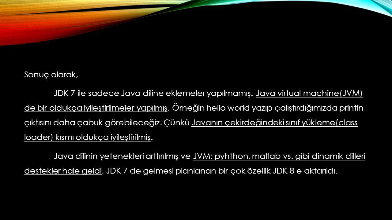 Sonuç olarak, JDK 7 ile sadece Java diline eklemeler yapılmamış. Java virtual machine(JVM) de bir oldukça iyileştirilmeler yapılmış. Örneğin hello wor