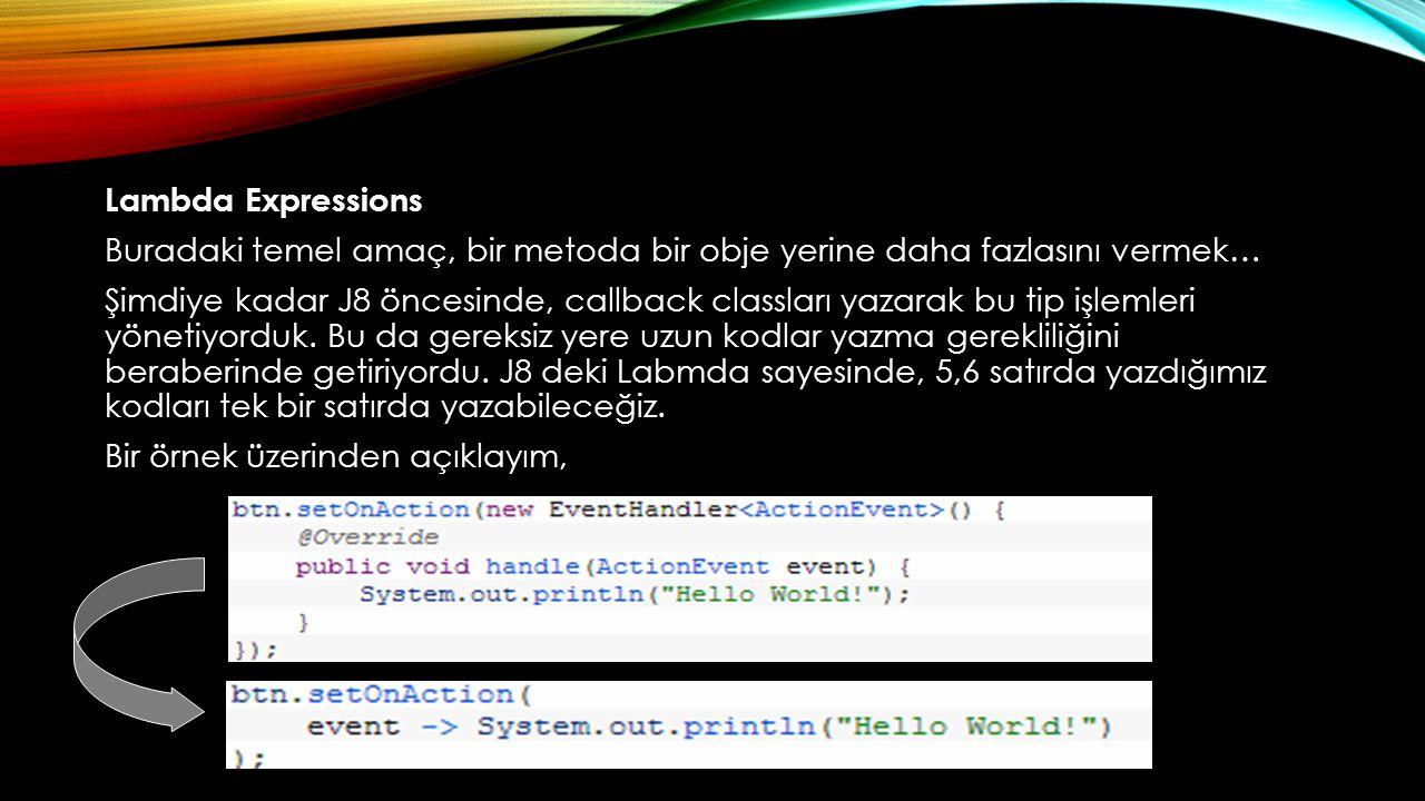 Lambda Expressions Buradaki temel amaç, bir metoda bir obje yerine daha fazlasını vermek… Şimdiye kadar J8 öncesinde, callback classları yazarak bu ti