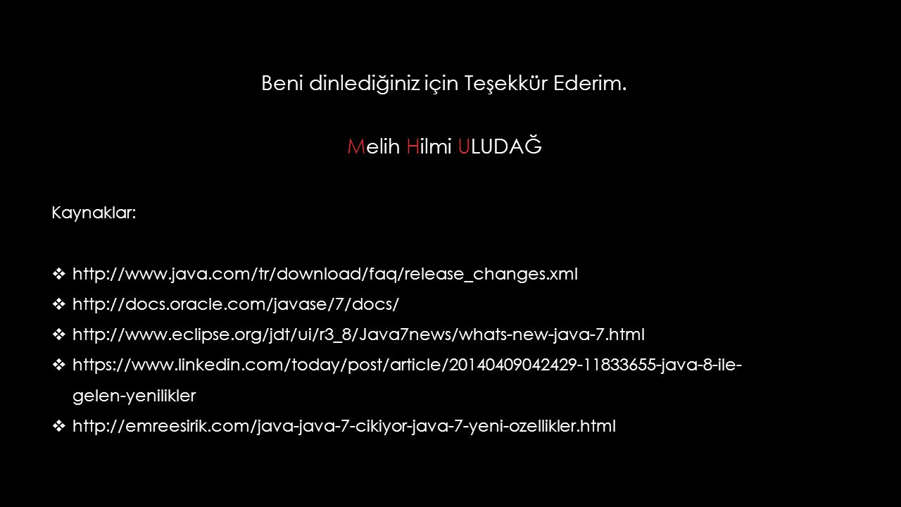 Beni dinlediğiniz için Teşekkür Ederim. HU Melih Hilmi ULUDAĞ Kaynaklar:  http://www.java.com/tr/download/faq/release_changes.xml  http://docs.oracl