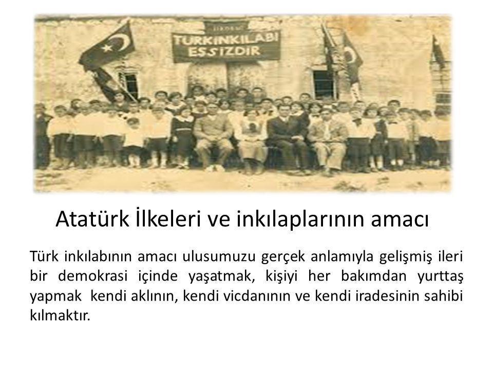 Atatürk İlkeleri ve inkılaplarının amacı Türk inkılabının amacı ulusumuzu gerçek anlamıyla gelişmiş ileri bir demokrasi içinde yaşatmak, kişiyi her bakımdan yurttaş yapmak kendi aklının, kendi vicdanının ve kendi iradesinin sahibi kılmaktır.