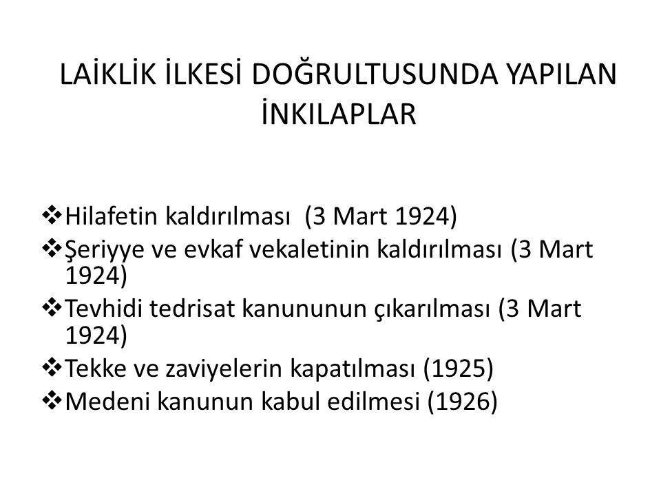 LAİKLİK İLKESİ DOĞRULTUSUNDA YAPILAN İNKILAPLAR  Hilafetin kaldırılması (3 Mart 1924)  Şeriyye ve evkaf vekaletinin kaldırılması (3 Mart 1924)  Tevhidi tedrisat kanununun çıkarılması (3 Mart 1924)  Tekke ve zaviyelerin kapatılması (1925)  Medeni kanunun kabul edilmesi (1926)