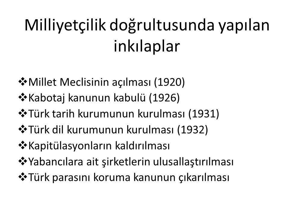 Milliyetçilik doğrultusunda yapılan inkılaplar  Millet Meclisinin açılması (1920)  Kabotaj kanunun kabulü (1926)  Türk tarih kurumunun kurulması (1931)  Türk dil kurumunun kurulması (1932)  Kapitülasyonların kaldırılması  Yabancılara ait şirketlerin ulusallaştırılması  Türk parasını koruma kanunun çıkarılması