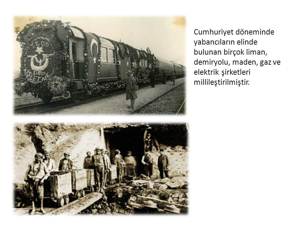 Cumhuriyet döneminde yabancıların elinde bulunan birçok liman, demiryolu, maden, gaz ve elektrik şirketleri millileştirilmiştir.