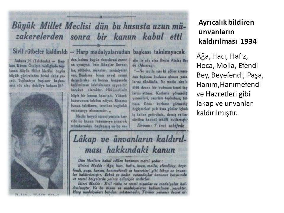 Ayrıcalık bildiren unvanların kaldırılması 1934 Ağa, Hacı, Hafız, Hoca, Molla, Efendi Bey, Beyefendi, Paşa, Hanım,Hanımefendi ve Hazretleri gibi lakap ve unvanlar kaldırılmıştır.