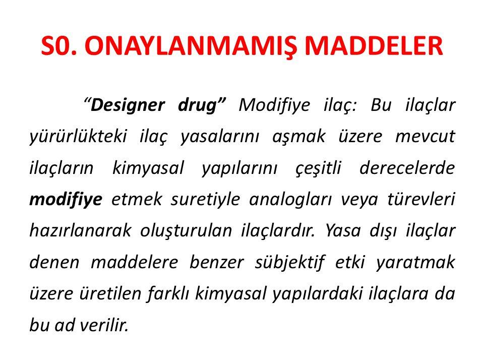 """S0. ONAYLANMAMIŞ MADDELER """"Designer drug"""" Modifiye ilaç: Bu ilaçlar yürürlükteki ilaç yasalarını aşmak üzere mevcut ilaçların kimyasal yapılarını çeşi"""