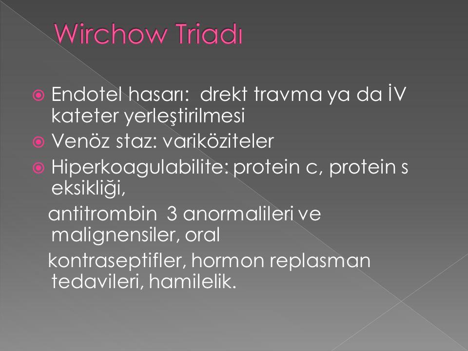  Endotel hasarı: drekt travma ya da İV kateter yerleştirilmesi  Venöz staz: variköziteler  Hiperkoagulabilite: protein c, protein s eksikliği, anti