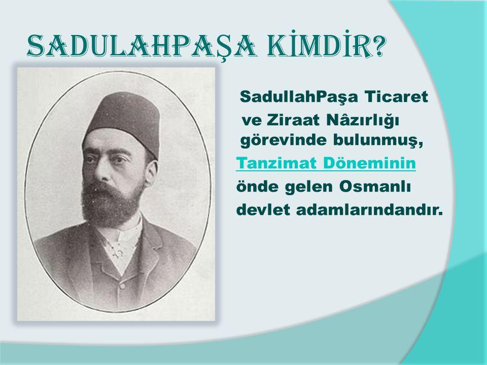 SADULAHPA Ş A K İ MD İ R? SadullahPaşa Ticaret ve Ziraat Nâzırlığı görevinde bulunmuş, Tanzimat Döneminin Tanzimat Döneminin önde gelen Osmanlı devlet