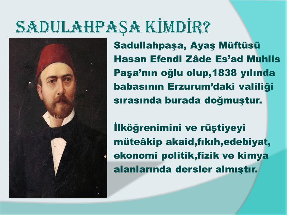 SADULAHPA Ş A K İ MD İ R? Sadullahpaşa, Ayaş Müftüsü Hasan Efendi Zâde Es'ad Muhlis Paşa'nın oğlu olup,1838 yılında babasının Erzurum'daki valiliği sı