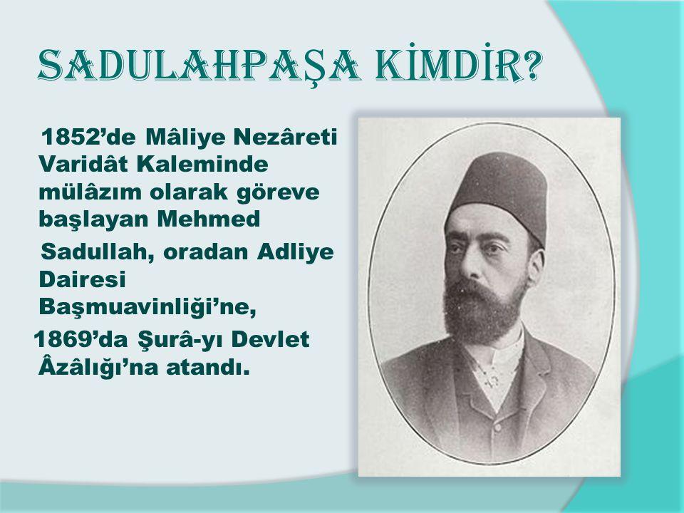 SADULAHPA Ş A K İ MD İ R? 1852'de Mâliye Nezâreti Varidât Kaleminde mülâzım olarak göreve başlayan Mehmed Sadullah, oradan Adliye Dairesi Başmuavinliğ