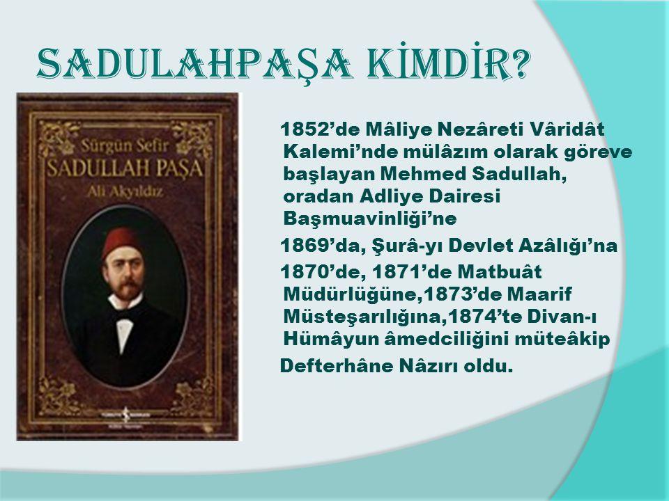 SADULAHPA Ş A K İ MD İ R? 1852'de Mâliye Nezâreti Vâridât Kalemi'nde mülâzım olarak göreve başlayan Mehmed Sadullah, oradan Adliye Dairesi Başmuavinli