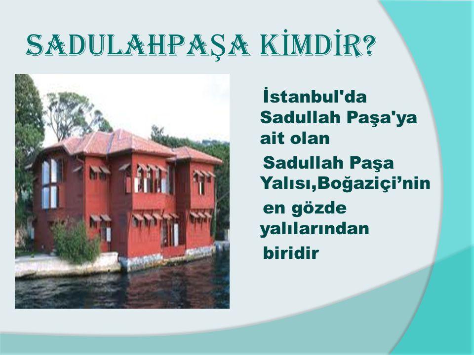 SADULAHPA Ş A K İ MD İ R? İstanbul'da Sadullah Paşa'ya ait olan Sadullah Paşa Yalısı,Boğaziçi'nin en gözde yalılarından biridir
