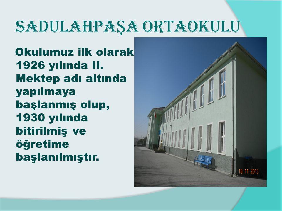 SADULAHPA Ş A ORTAOKULU Okulumuz ilk olarak 1926 yılında II. Mektep adı altında yapılmaya başlanmış olup, 1930 yılında bitirilmiş ve öğretime başlanıl