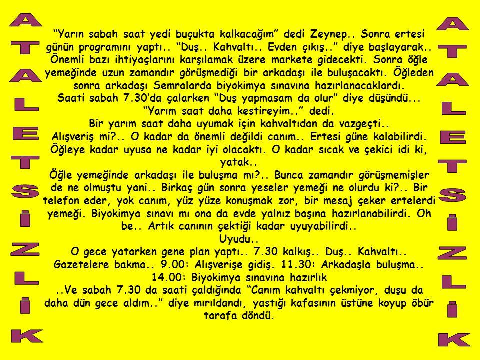 """""""Yarın sabah saat yedi buçukta kalkacağım"""" dedi Zeynep.. Sonra ertesi günün programını yaptı.. """"Duş.. Kahvaltı.. Evden çıkış.."""" diye başlayarak.. Önem"""