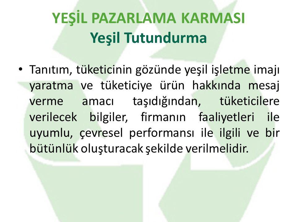 YEŞİL PAZARLAMA KARMASI Yeşil Tutundurma Tanıtım, tüketicinin gözünde yeşil işletme imajı yaratma ve tüketiciye ürün hakkında mesaj verme amacı taşıdığından, tüketicilere verilecek bilgiler, firmanın faaliyetleri ile uyumlu, çevresel performansı ile ilgili ve bir bütünlük oluşturacak şekilde verilmelidir.
