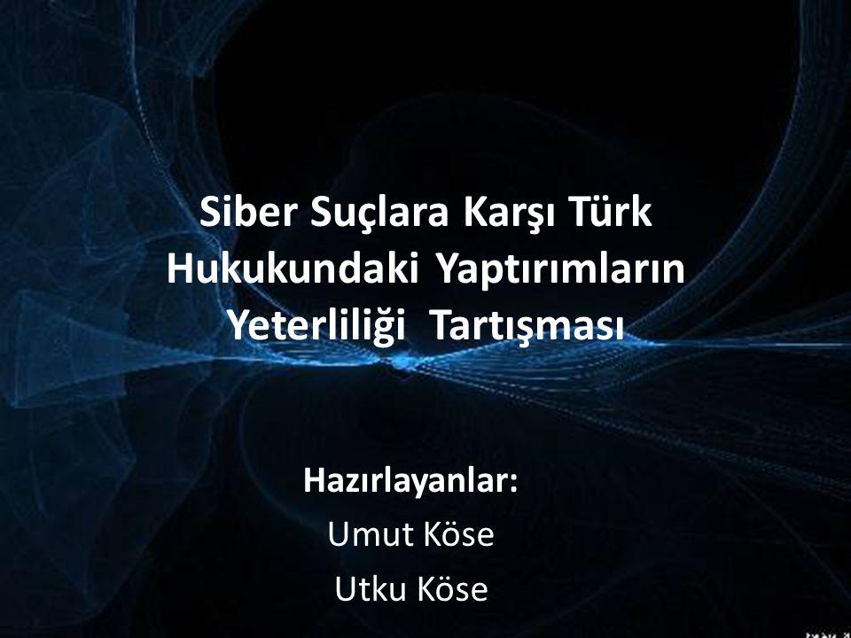 Siber Suçlara Karşı Türk Hukukundaki Yaptırımların Yeterliliği Tartışması Hazırlayanlar: Umut Köse Utku Köse