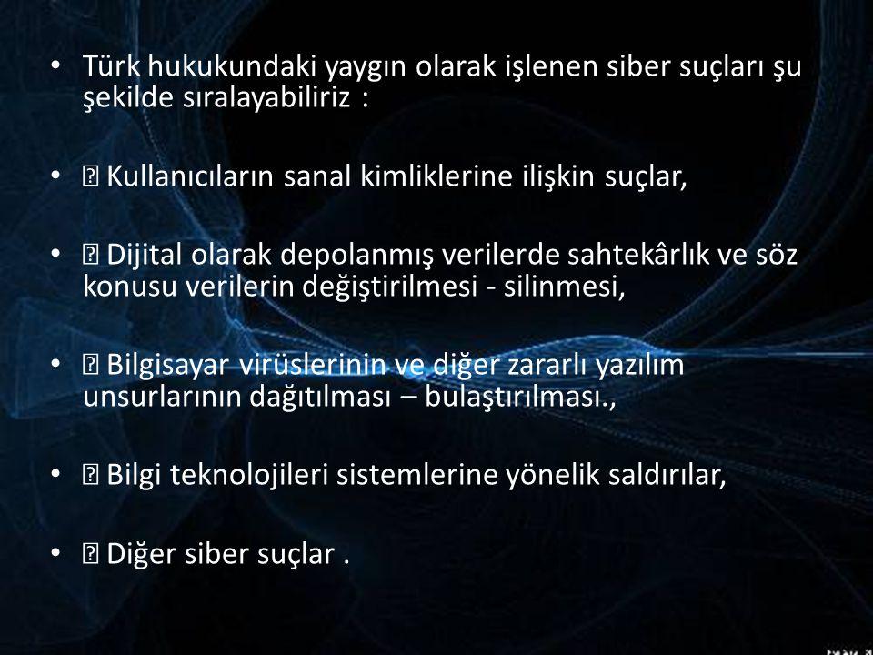 Türk hukukundaki yaygın olarak işlenen siber suçları şu şekilde sıralayabiliriz :  Kullanıcıların sanal kimliklerine ilişkin suçlar,  Dijital olarak