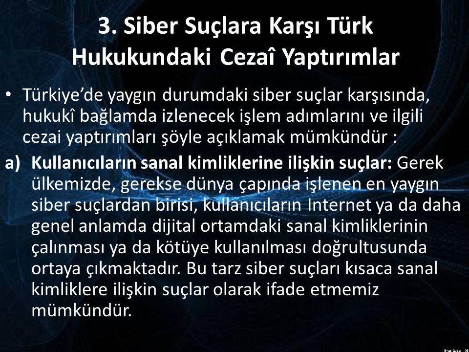 3. Siber Suçlara Karşı Türk Hukukundaki Cezaî Yaptırımlar Türkiye'de yaygın durumdaki siber suçlar karşısında, hukukî bağlamda izlenecek işlem adımlar
